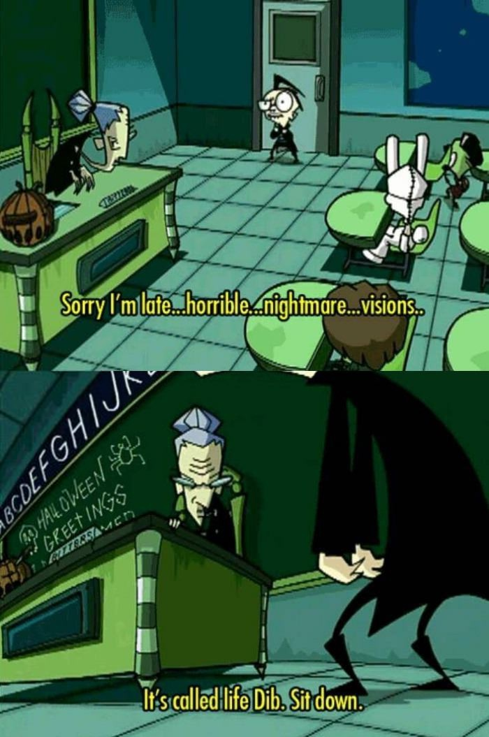 sorry i'm late, horrible nightmare visions, it's called life dib sit down, invader zim