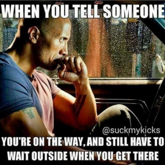 when you tell someone that you're on the way, and still have to wait outside when you get there