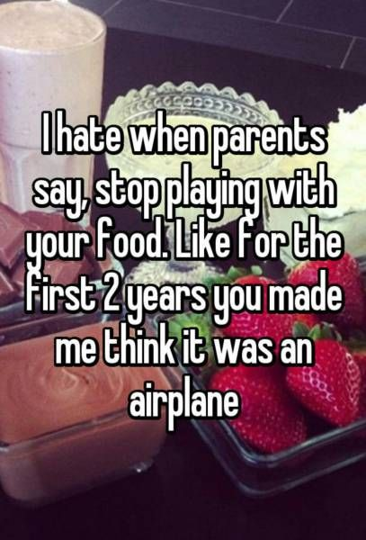 i hate when parents say stop playing with your food, like for the first 2 years you made me think it was an airplane