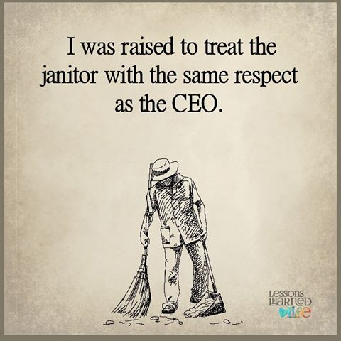 i was raised to treat the janitor with the same respect as the ceo