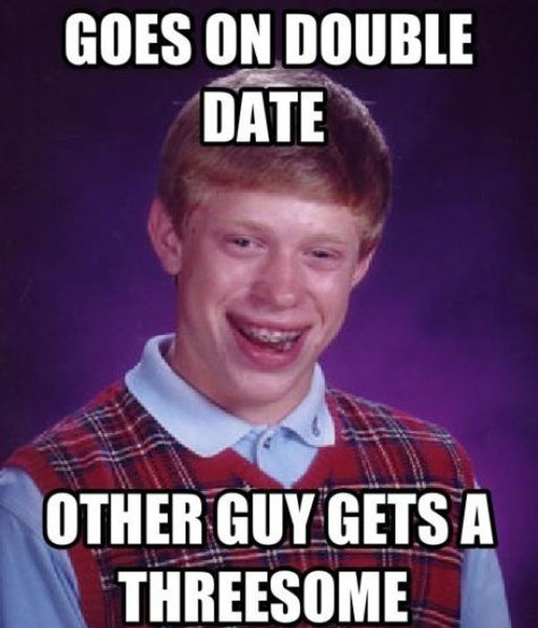 goes on double date, other guy gets a threesome, bad luck brian, meme