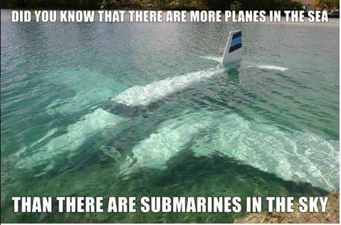 did you know that there are more planes in the sea than there are submarines in the sky?