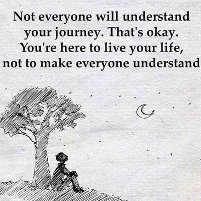 not everyone will understand your journey, that's okay, you're here to live your life, not to make everyone understand