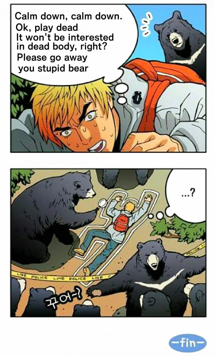 calm down calm down, ok play dead, it won't be interested in a dead body right?, please go away stupid bear, bear csi