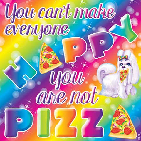 you cannot make everyone happy, you are not pizza