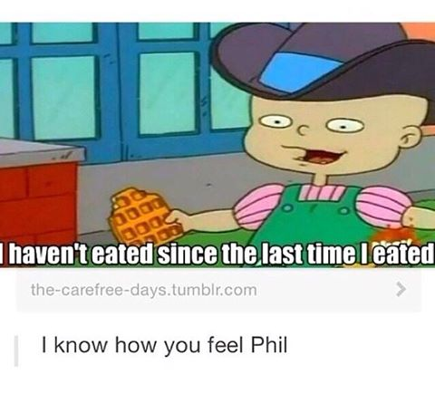 i haven't eated since the last time i eated, i know how you feel phil