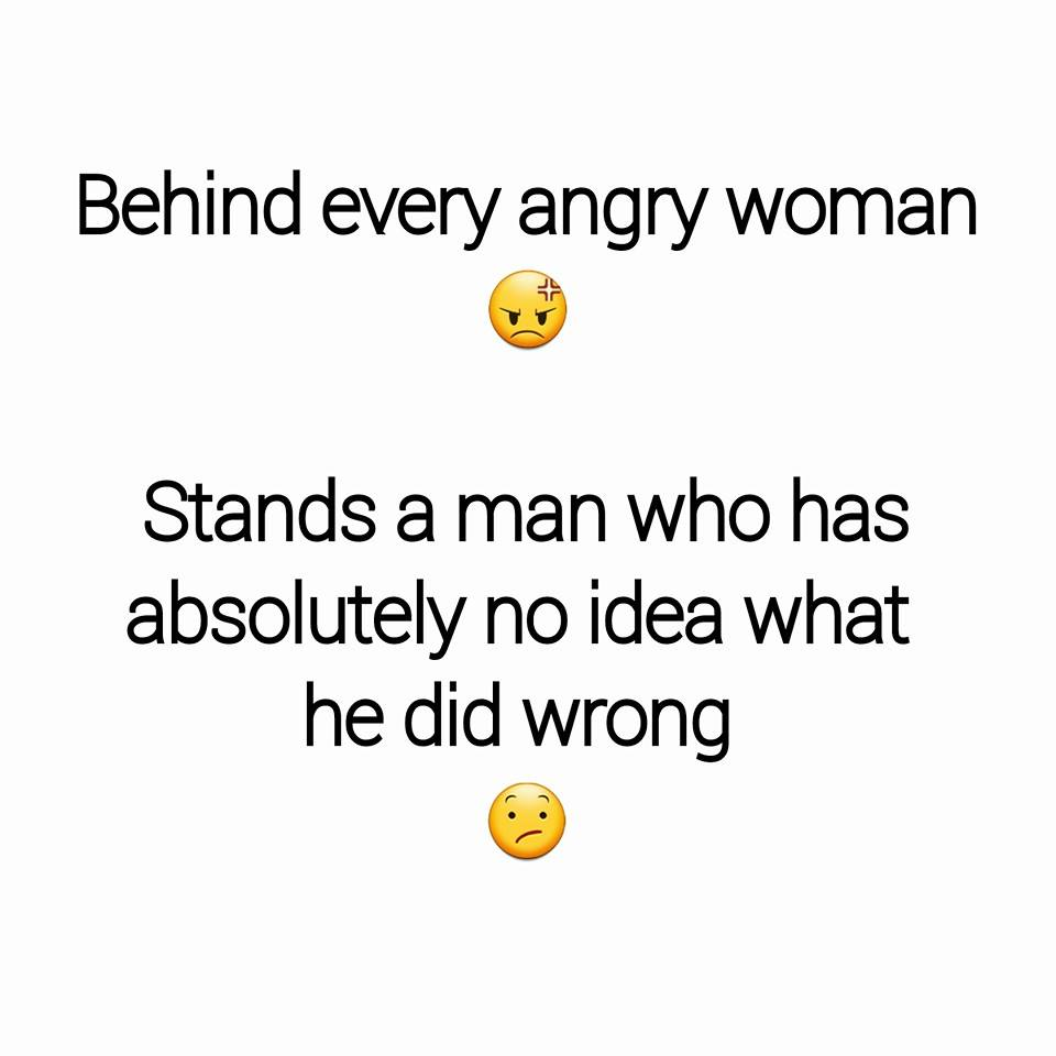 behind every angry woman stands a man who has absolutely no idea what he did wrong