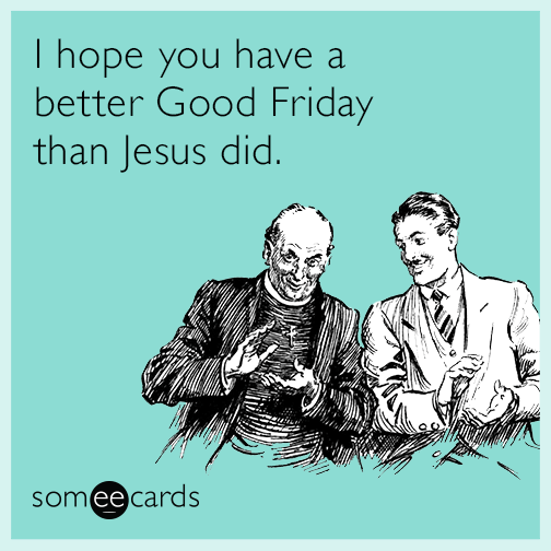 i hope you have a better good friday than jesus did, ecard