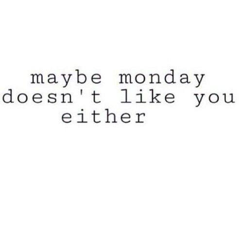 maybe monday doesn't like you either