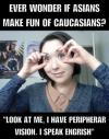 ever wonder if asians make fun of caucasians, look at me i have peripherar vision, i speak engrish