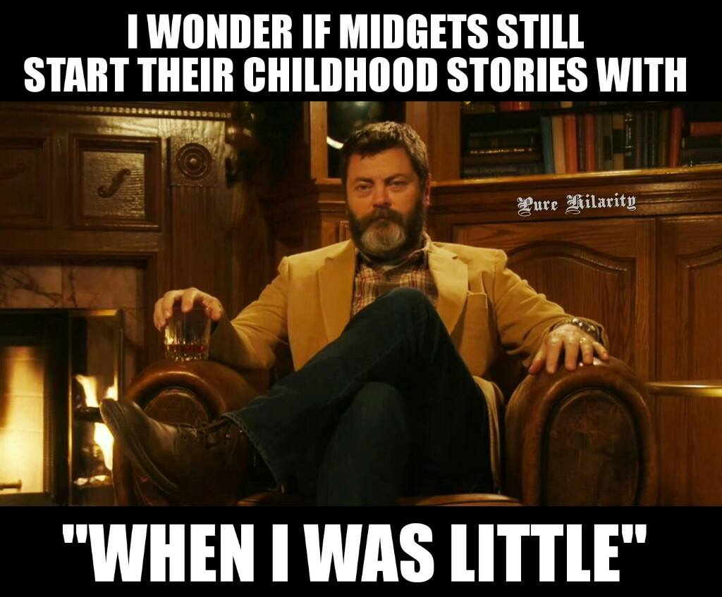 i wonder if midgets still start their childhood stories with, when i was little