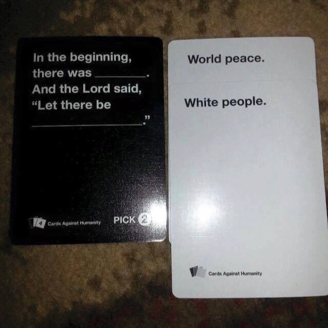 in the beginning there was world peace, and the lord said, let there be white people, cards against humanity