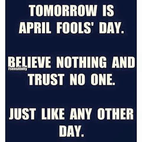 tomorrow is april fool's day, believe nothing and trust no one, just like every other day