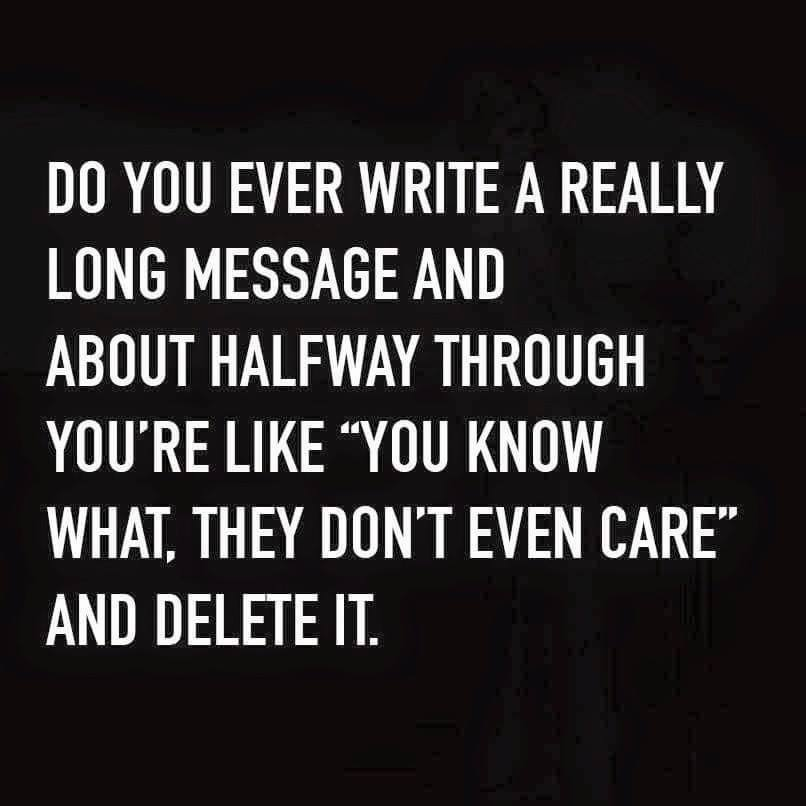 do you ever write a really long message and about halfway through you're like, you know what they don't even care, and delete it