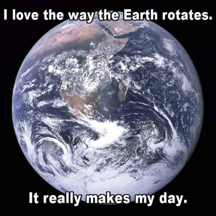i love the way the earth rotates, it really makes my day, pun