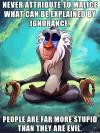 never attribute to malice what can be explained by ignorance, people are far more stupid than they are evil, rafiki meditating, meme