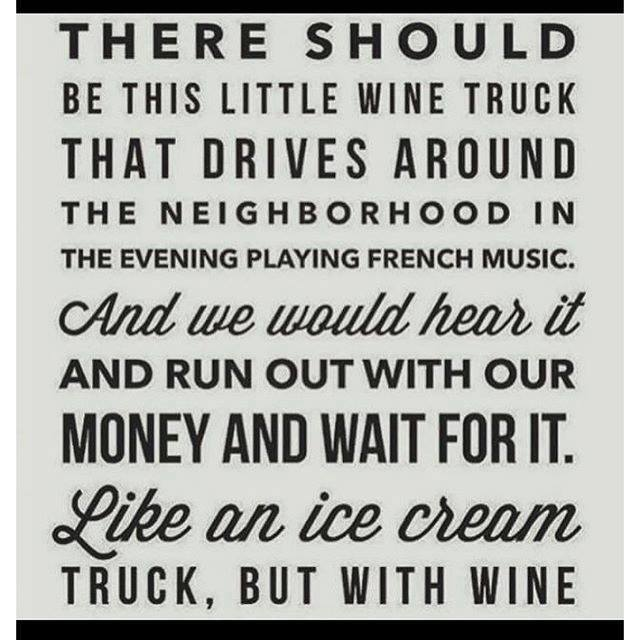 there should be this little wine truck that drives around the neighborhood in the evening playing french music, and we would hear it and run out with our money and wait for it, like an ice cream truck but with wine