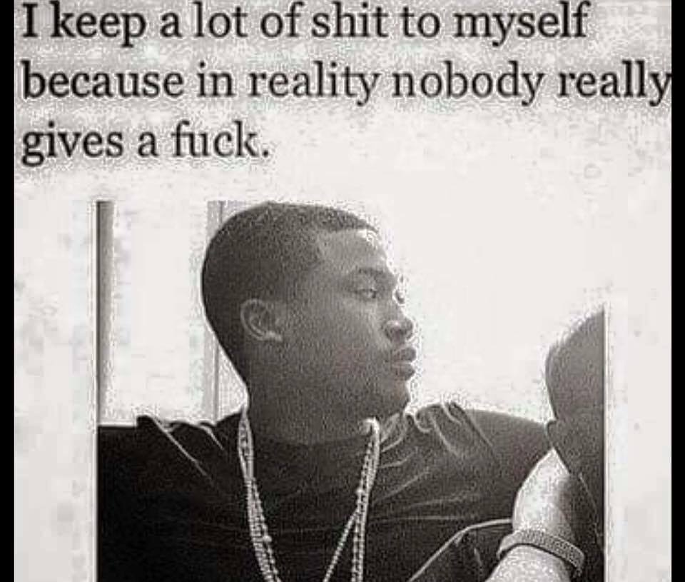 i keep a lot of shit to myself because in reality nobody really gives a fuck