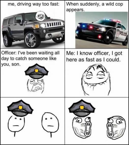 me driving way too fast, when suddenly a wild cop appears, i've been waiting all day to catch someone like you, i know office i got here as fast as i could