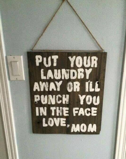 put your laundry away or i'll punch you in the face, love mom