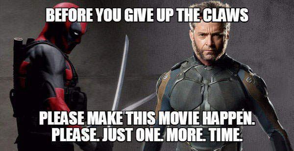 before you give up the claws, please make this movie happen, please just one more time, wolverine versus deadpool, meme