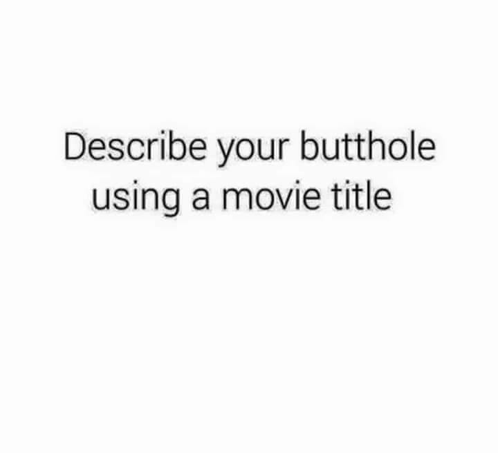 describe your butthole using a movie title, game