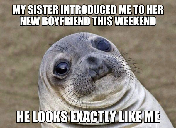 my sister introduced me to her new boyfriend this weekend, he looks exactly like me, awkward moment seal, meme
