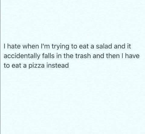 i hate it when i'm trying to eat a salad and it accidentally falls in the trash and then i have to eat a pizza instead
