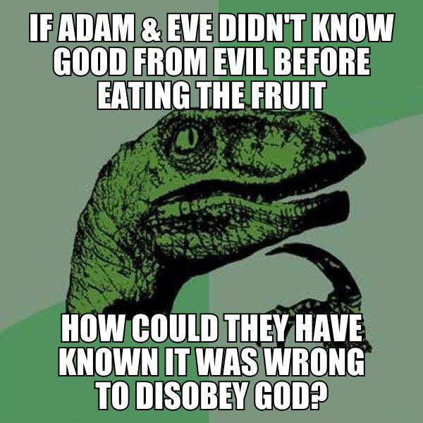 if adam and eve didn't know good from evil before eating the fruit, how could they have known it was wrong to disobey god?, philosoraxtor, meme
