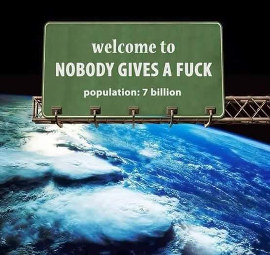 welcome to no one gives a fuck, population 7 billion, planet earth
