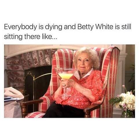 everybody is dying and betty white is still sitting there like