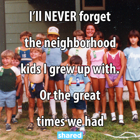 i'll never forget the neighbourhood kids i grew up with, or the great times we had