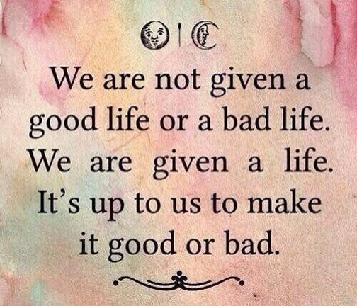 we are not given a good life or a bad life, we are given a life, it's up to you to make it good or bad