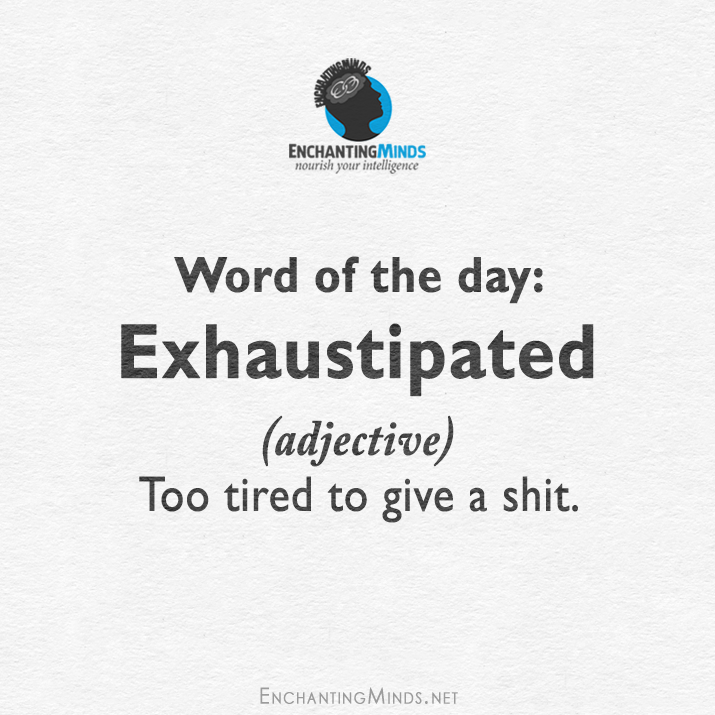 word of the day, exhaustipated, too tired to give a shit