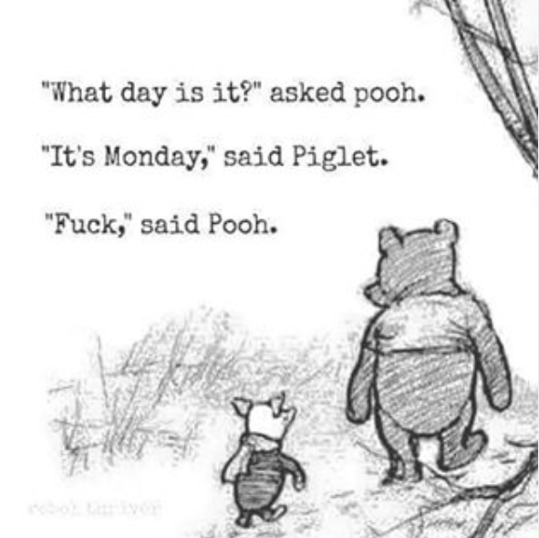 what is it? asked pooh, it's monday said piglet, fuck said pooh