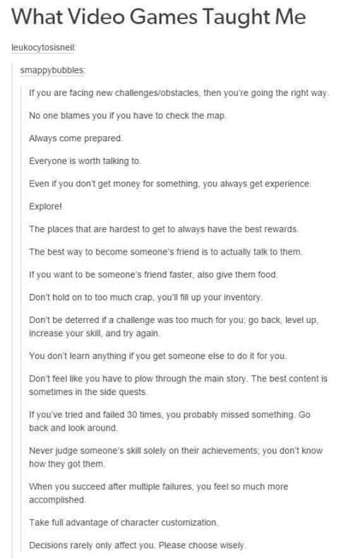 what video games taught me, if you are facing new challenges you are going the right way, no one blames you if you have to check the map, always come prepared, even if you don't get money you always get experience