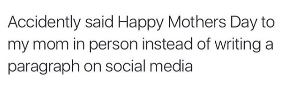 accidentally said happy mothers day to me mom in person instead of writing a paragraph on social media