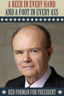 beer in every hand and a foot in every ass, red forman for president