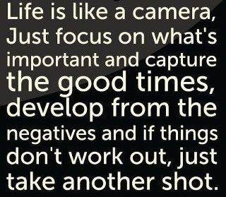 life is like a camera, just focus on what's important and capture the good times, develop from the negatives and if things don't work out, take another shot