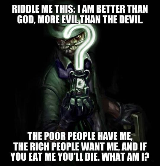 riddle me this, i am better than god, more evil than the devil, the poor people have me, the rich people want me and if you eat me you will die