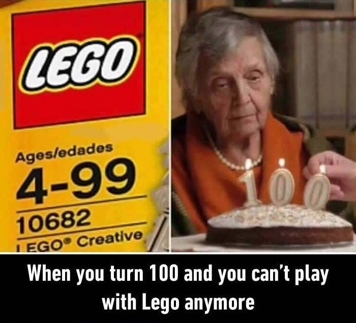 when you turn 100 and you can't play with lego anymore