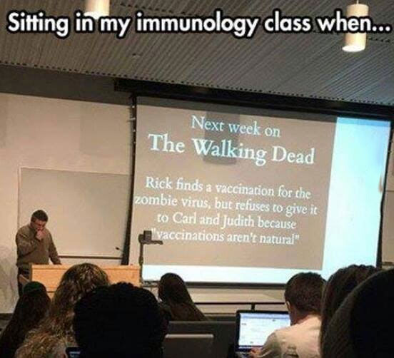 sitting in my immunology class, next week on the walking dead, rick finds a vaccination for the zombie virus, but refuses to give it to carl and judith because vaccinations aren't natural