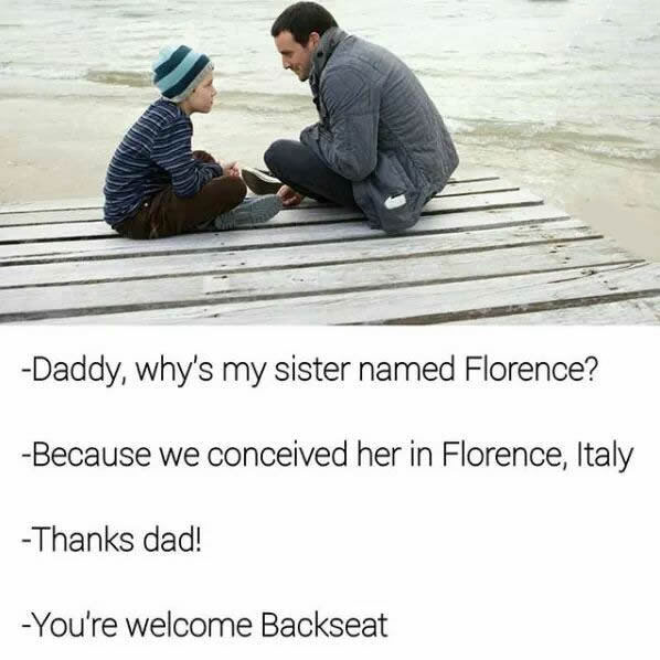 daddy why's my sister named florence?, because we conceived her in florence italy, thanks dad, you're welcome backseat