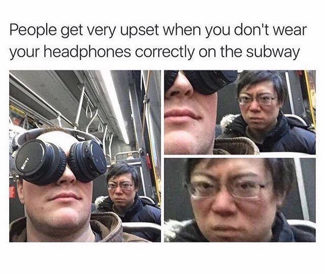 people get very upset when you don't wear your headphones correctly on the subway