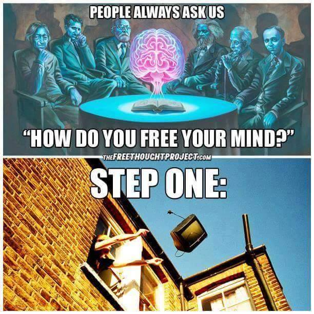 people always ask us, how do you are your mind?, step one throw away your television