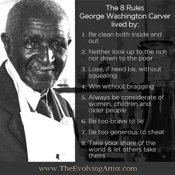 the 8 rules george washington carver lived by. be clean both inside and out, neither look up to the rich nor down to the poor, lose if need be without squealing, win without bragging