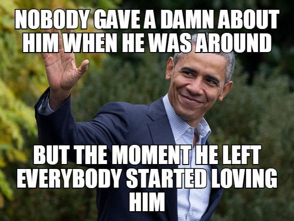 nobody gave a damn about him when he was around, but the moment he left everybody started loving him, barack obama
