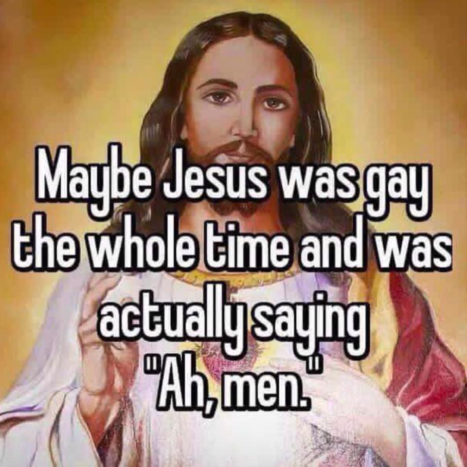 """maybe jesus was gay the whole time and was actually saying """"ah, men"""""""