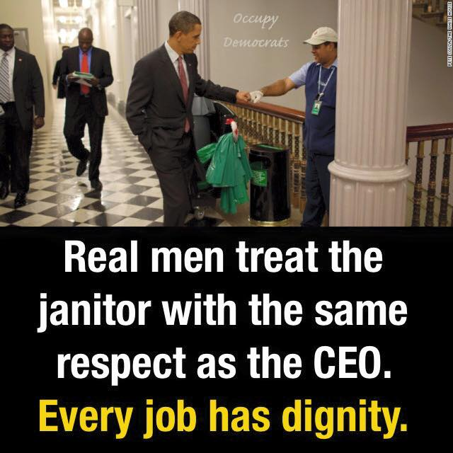 real men treat the janitor with the same respect as the ceo, every job has dignity