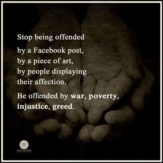 stop being offended by a facebook post, by a piece of art, by people displaying affection, be offended by war poverty injustice and greed